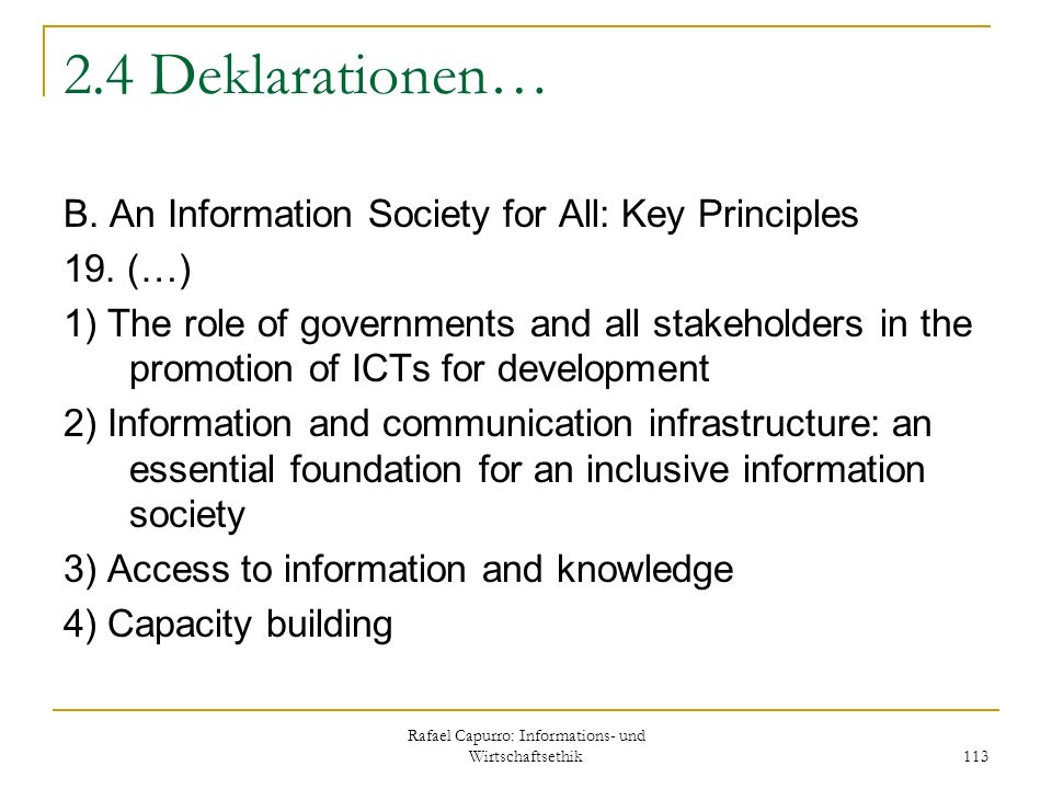 Rafael Capurro: Informations- und Wirtschaftsethik 113 2.4 Deklarationen… B. An Information Society for All: Key Principles 19. (…) 1) The role of gov
