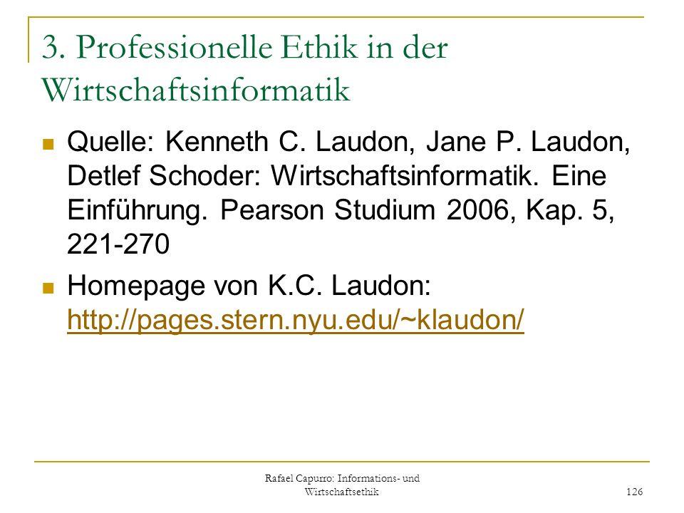 Rafael Capurro: Informations- und Wirtschaftsethik 126 3. Professionelle Ethik in der Wirtschaftsinformatik Quelle: Kenneth C. Laudon, Jane P. Laudon,