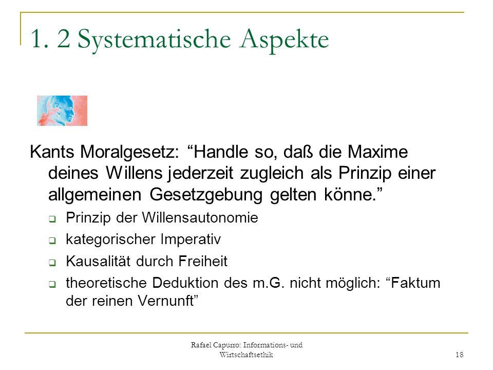 Rafael Capurro: Informations- und Wirtschaftsethik 18 1. 2 Systematische Aspekte Kants Moralgesetz: Handle so, daß die Maxime deines Willens jederzeit