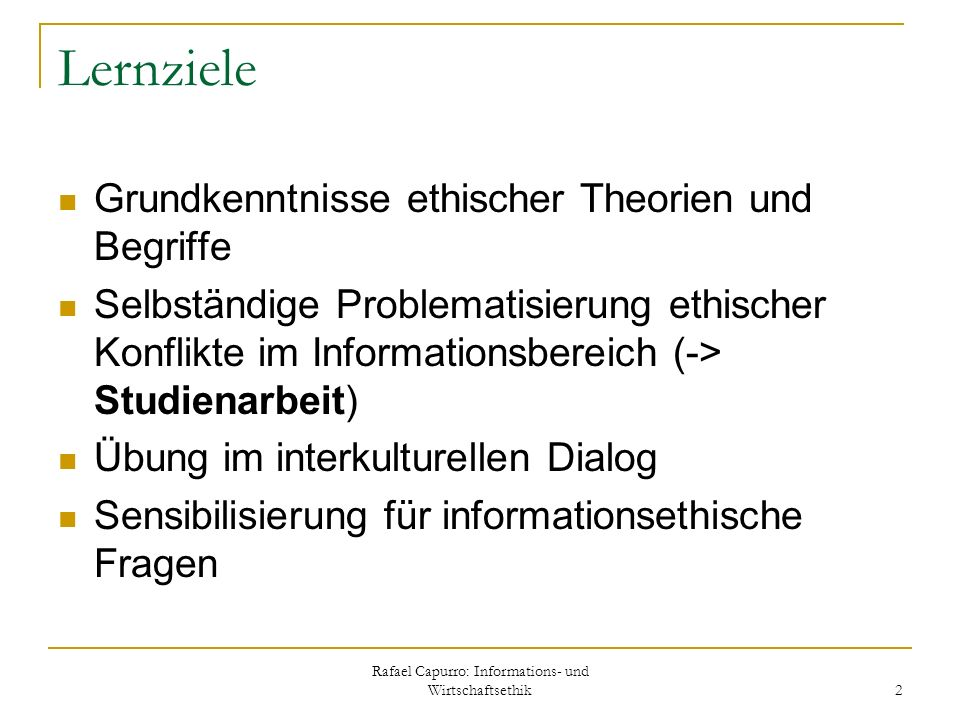 Rafael Capurro: Informations- und Wirtschaftsethik 2 Lernziele Grundkenntnisse ethischer Theorien und Begriffe Selbständige Problematisierung ethische