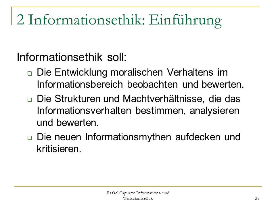 Rafael Capurro: Informations- und Wirtschaftsethik 38 2 Informationsethik: Einführung Informationsethik soll: Die Entwicklung moralischen Verhaltens i