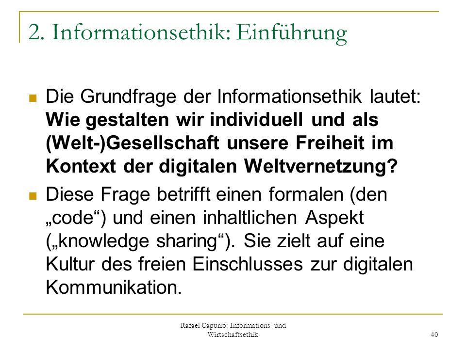 Rafael Capurro: Informations- und Wirtschaftsethik 40 2. Informationsethik: Einführung Die Grundfrage der Informationsethik lautet: Wie gestalten wir