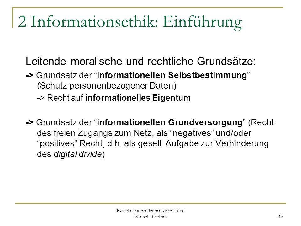 Rafael Capurro: Informations- und Wirtschaftsethik 46 2 Informationsethik: Einführung Leitende moralische und rechtliche Grundsätze: -> Grundsatz der