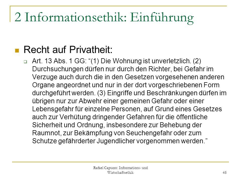Rafael Capurro: Informations- und Wirtschaftsethik 48 2 Informationsethik: Einführung Recht auf Privatheit: Art. 13 Abs. 1 GG: (1) Die Wohnung ist unv