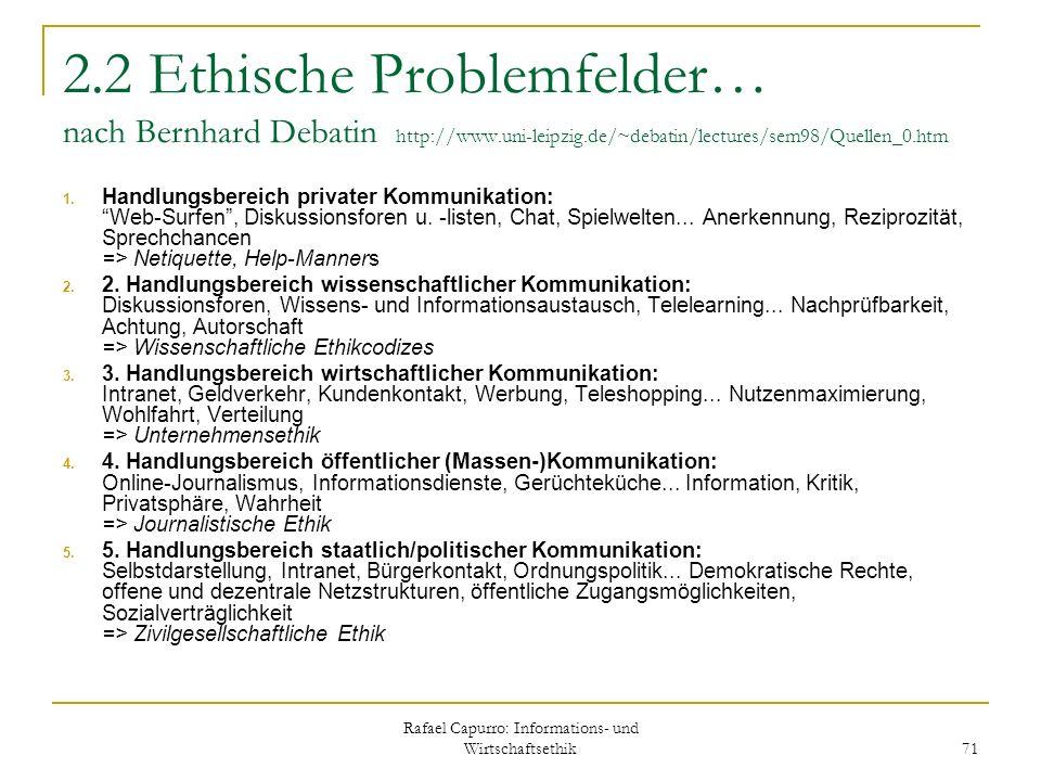 Rafael Capurro: Informations- und Wirtschaftsethik 71 2.2 Ethische Problemfelder… nach Bernhard Debatin http://www.uni-leipzig.de/~debatin/lectures/se