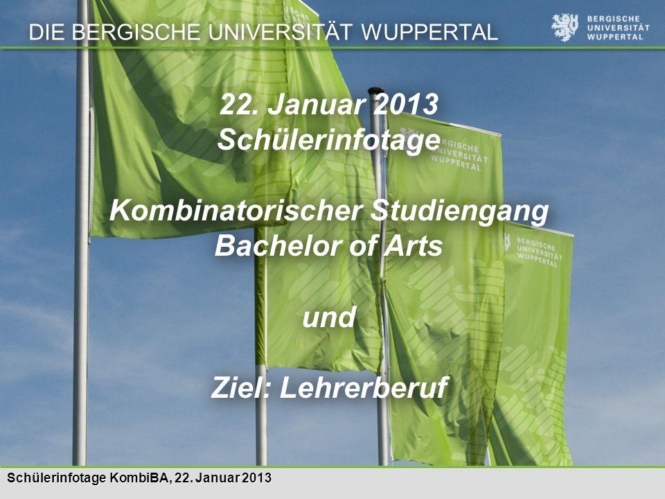 Schülerinfotage KombiBA, 22. Januar 2013 DIE BERGISCHE UNIVERSITÄT WUPPERTAL 22. Januar 2013 Schülerinfotage Kombinatorischer Studiengang Bachelor of