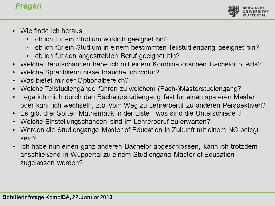 Schülerinfotage KombiBA, 22. Januar 2013 Fragen Wie finde ich heraus, ob ich für ein Studium wirklich geeignet bin? ob ich für ein Studium in einem be