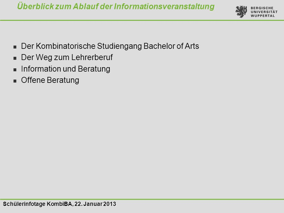 Schülerinfotage KombiBA, 22. Januar 2013 Der Kombinatorische Studiengang Bachelor of Arts Der Weg zum Lehrerberuf Information und Beratung Offene Bera