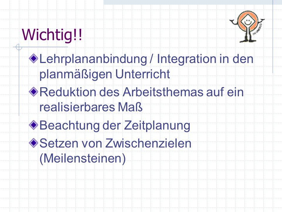 Wichtig!! Lehrplananbindung / Integration in den planmäßigen Unterricht Reduktion des Arbeitsthemas auf ein realisierbares Maß Beachtung der Zeitplanu