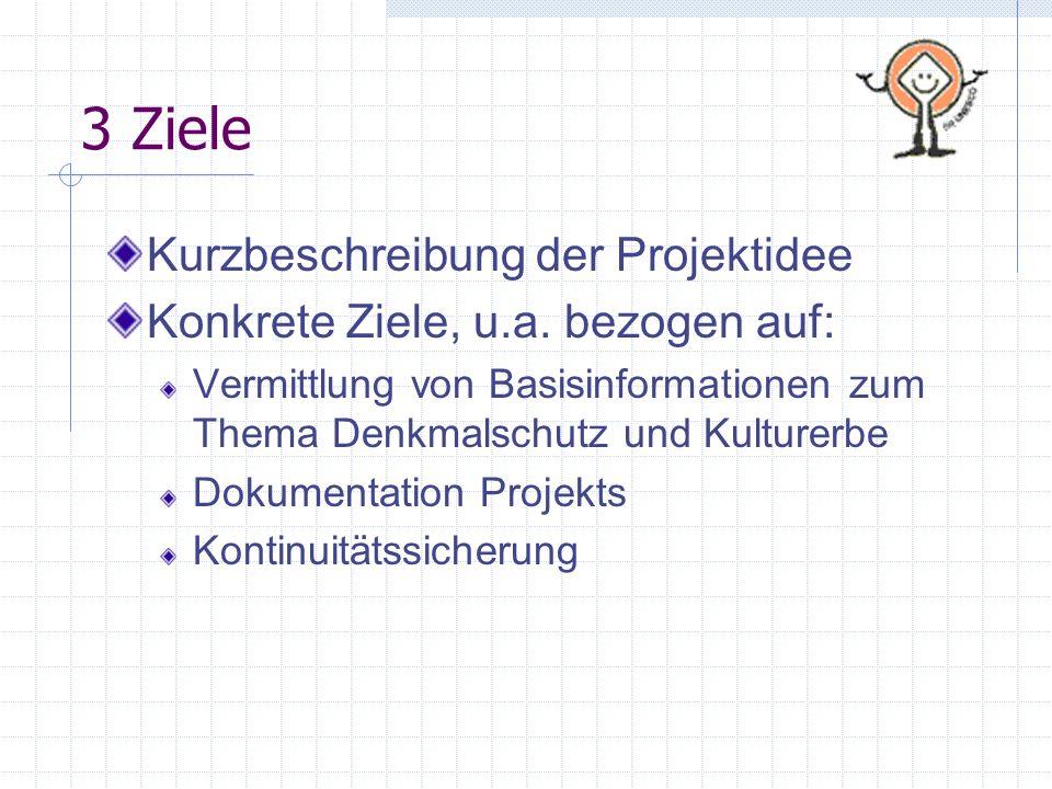 3 Ziele Kurzbeschreibung der Projektidee Konkrete Ziele, u.a. bezogen auf: Vermittlung von Basisinformationen zum Thema Denkmalschutz und Kulturerbe D
