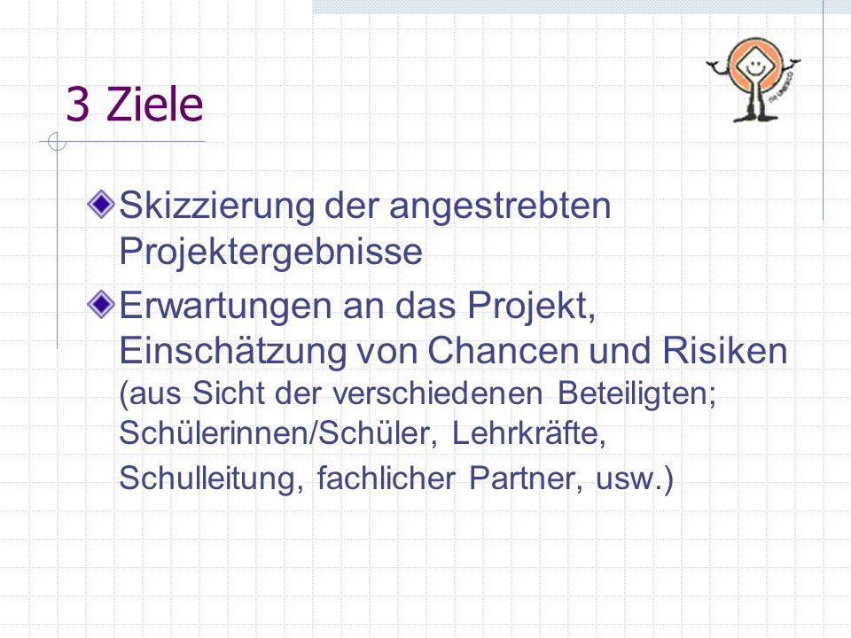 3 Ziele Skizzierung der angestrebten Projektergebnisse Erwartungen an das Projekt, Einschätzung von Chancen und Risiken (aus Sicht der verschiedenen B