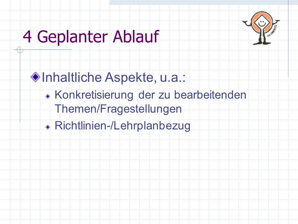 4 Geplanter Ablauf Inhaltliche Aspekte, u.a.: Konkretisierung der zu bearbeitenden Themen/Fragestellungen Richtlinien-/Lehrplanbezug