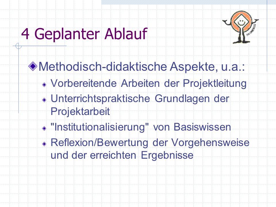 4 Geplanter Ablauf Methodisch-didaktische Aspekte, u.a.: Vorbereitende Arbeiten der Projektleitung Unterrichtspraktische Grundlagen der Projektarbeit