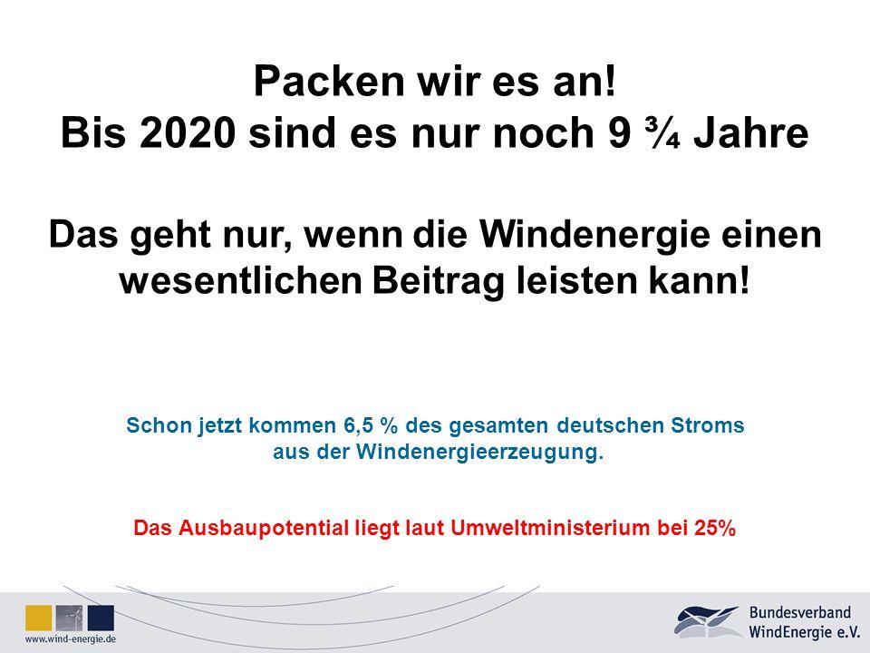 Packen wir es an! Bis 2020 sind es nur noch 9 ¾ Jahre Das geht nur, wenn die Windenergie einen wesentlichen Beitrag leisten kann! Schon jetzt kommen 6