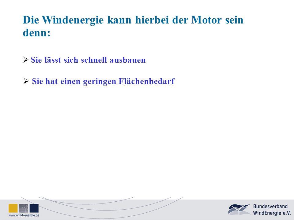 Die Windenergie kann hierbei der Motor sein denn: Sie lässt sich schnell ausbauen Sie hat einen geringen Flächenbedarf