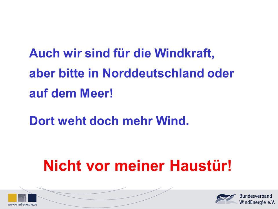 Auch wir sind für die Windkraft, aber bitte in Norddeutschland oder auf dem Meer! Dort weht doch mehr Wind. Nicht vor meiner Haustür!