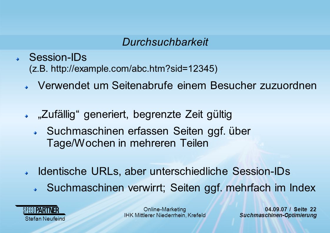 04.09.07 / Seite 22 Suchmaschinen-Optimierung Stefan Neufeind Online-Marketing IHK Mittlerer Niederrhein, Krefeld Session-IDs (z.B. http://example.com