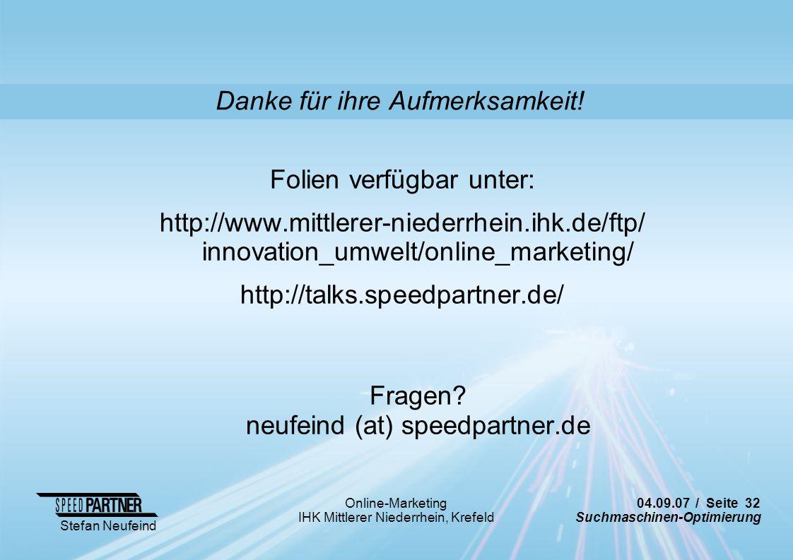 04.09.07 / Seite 32 Suchmaschinen-Optimierung Stefan Neufeind Online-Marketing IHK Mittlerer Niederrhein, Krefeld Danke für ihre Aufmerksamkeit! Folie