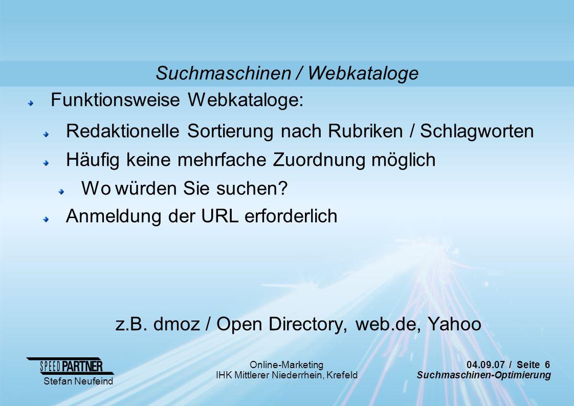 04.09.07 / Seite 7 Suchmaschinen-Optimierung Stefan Neufeind Online-Marketing IHK Mittlerer Niederrhein, Krefeld Suchmaschinen / Webkataloge Funktionsweise Webkataloge: