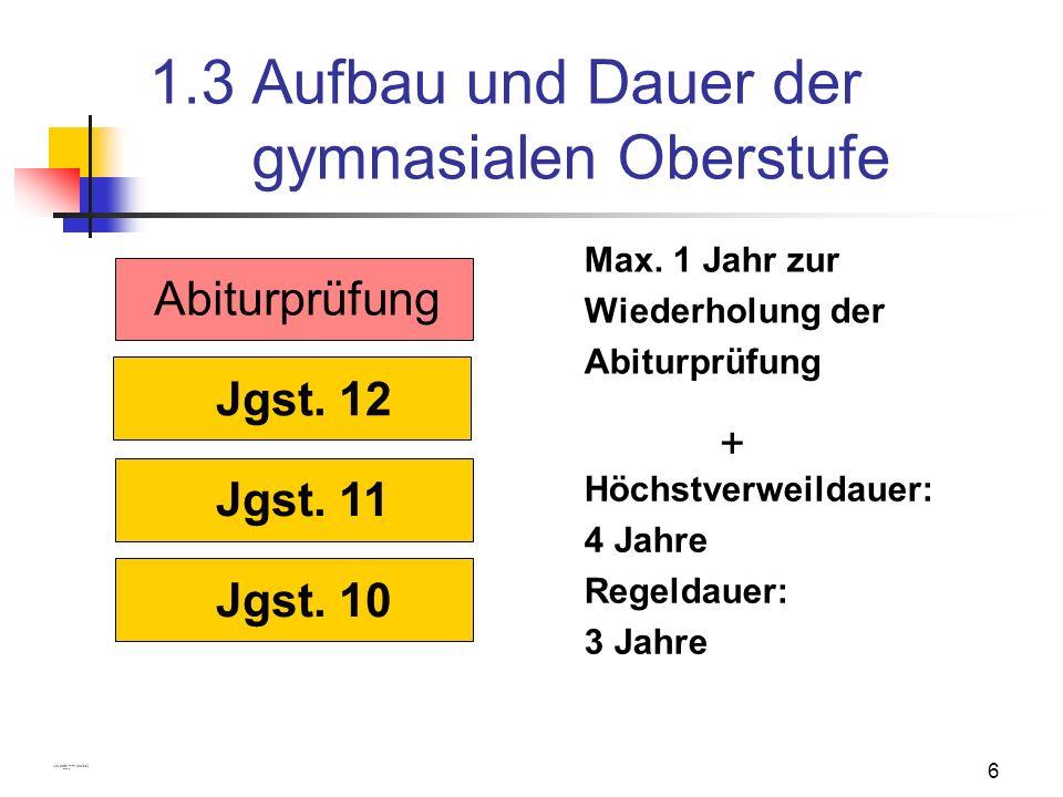 6 1.3 Aufbau und Dauer der gymnasialen Oberstufe Jgst. 10 Jgst. 11 Jgst. 12 Abiturprüfung Höchstverweildauer: 4 Jahre Regeldauer: 3 Jahre Max. 1 Jahr