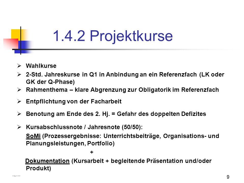 9 1.4.2 Projektkurse Benotung am Ende des 2. Hj. = Gefahr des doppelten Defizites 2-Std. Jahreskurse in Q1 in Anbindung an ein Referenzfach (LK oder G