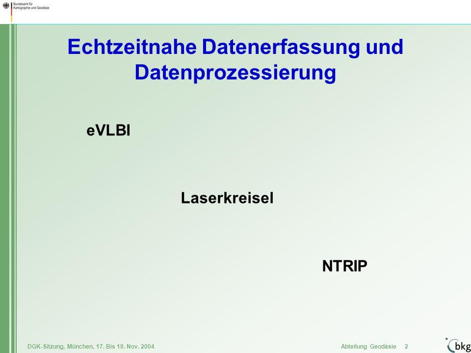 DGK-Sitzung, München, 17. Bis 19. Nov. 2004 Abteilung Geodäsie 2 Echtzeitnahe Datenerfassung und Datenprozessierung eVLBI Laserkreisel NTRIP