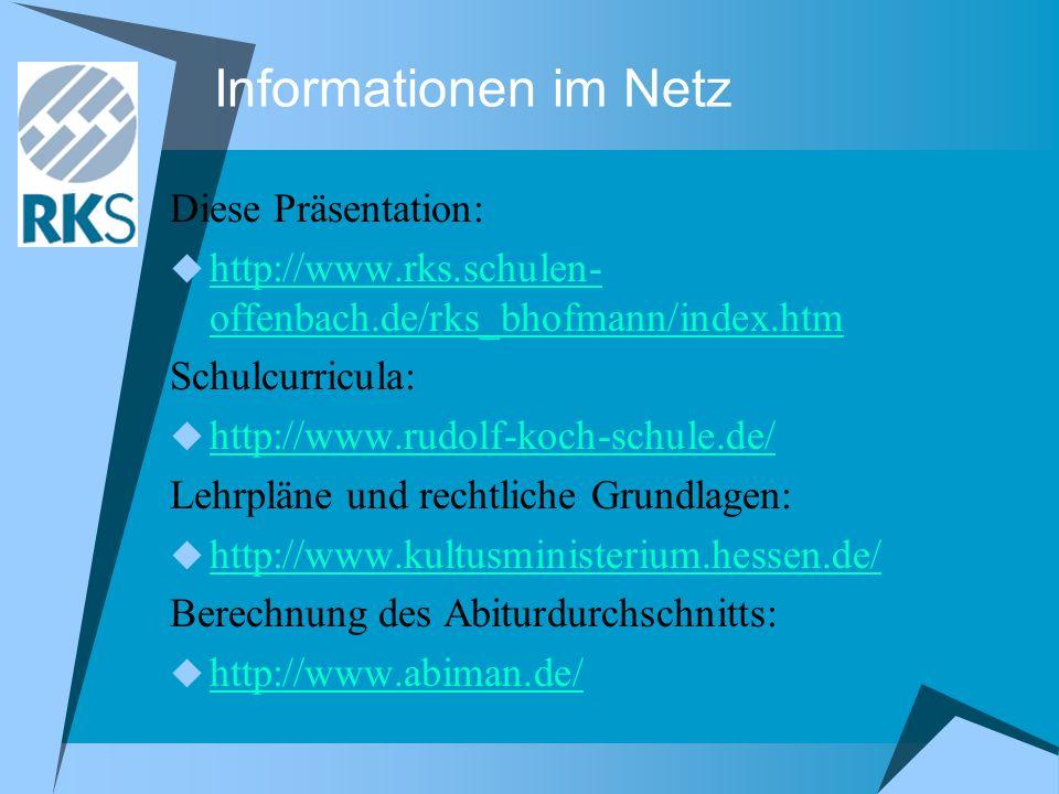 Informationen im Netz Diese Präsentation: http://www.rks.schulen- offenbach.de/rks_bhofmann/index.htm http://www.rks.schulen- offenbach.de/rks_bhofmann/index.htm Schulcurricula: http://www.rudolf-koch-schule.de/ Lehrpläne und rechtliche Grundlagen: http://www.kultusministerium.hessen.de/ Berechnung des Abiturdurchschnitts: http://www.abiman.de/