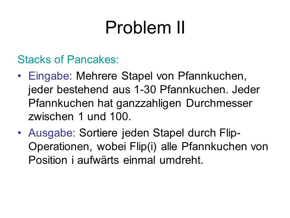 Problem II Stacks of Pancakes: Eingabe: Mehrere Stapel von Pfannkuchen, jeder bestehend aus 1-30 Pfannkuchen. Jeder Pfannkuchen hat ganzzahligen Durch