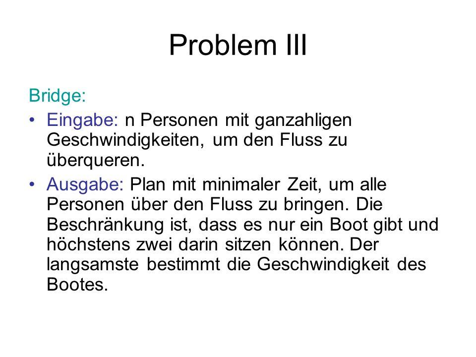 Problem III Bridge: Eingabe: n Personen mit ganzahligen Geschwindigkeiten, um den Fluss zu überqueren. Ausgabe: Plan mit minimaler Zeit, um alle Perso
