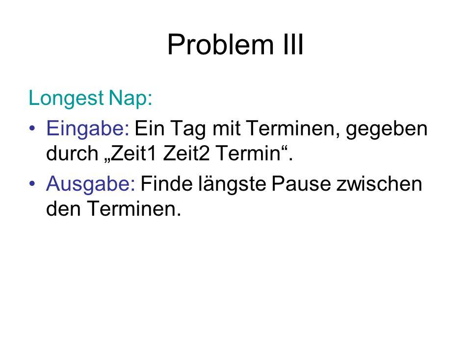 Problem III Longest Nap: Eingabe: Ein Tag mit Terminen, gegeben durch Zeit1 Zeit2 Termin. Ausgabe: Finde längste Pause zwischen den Terminen.