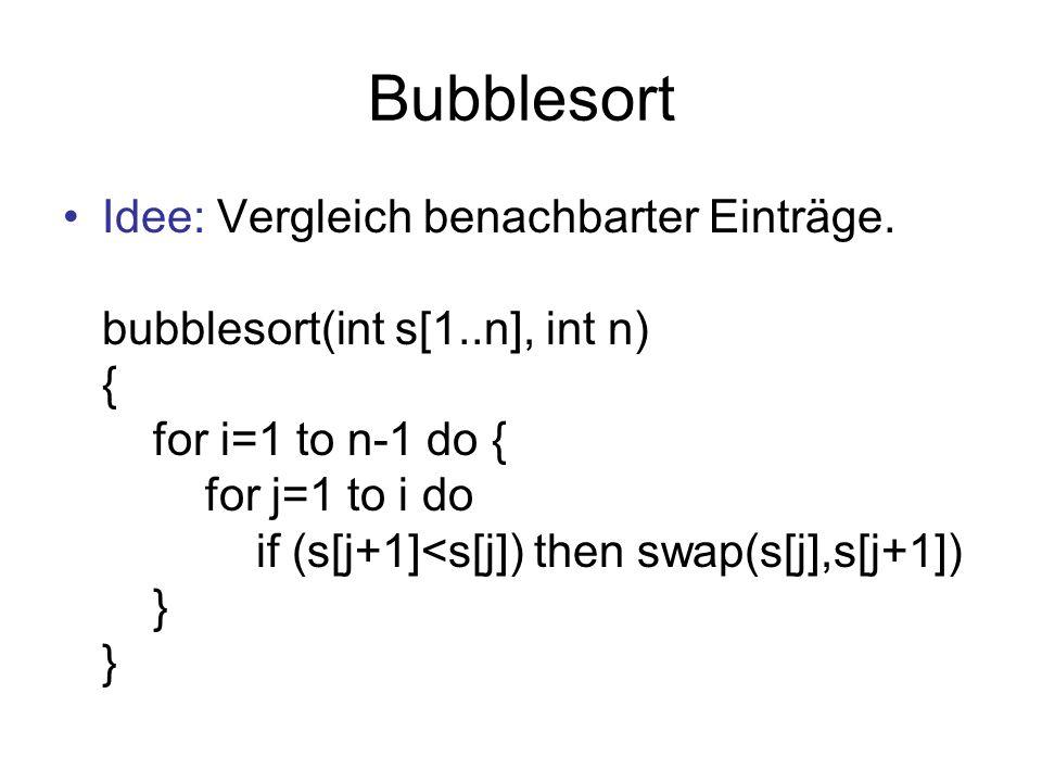 Bucketsort Idee: falls Werte in ganze Zahlen in [a,b], allokiere Array dafür bucketsort(int s[1..n], int n) { // allocate array num[a..b] for i=a to b do num[i]=0; for i=1 to n do num[s[i]]++; i=1; j=a; while i<=n do { while num[j]=0 do j=j+1; for k=0 to num[j]-1 do s[i+k]=j; i = i+num[j]; } }