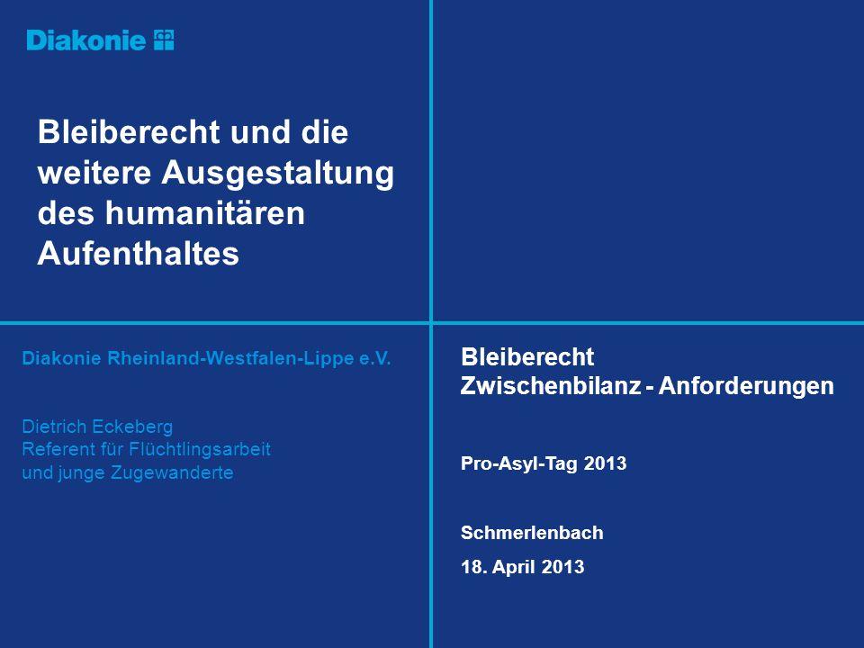Diakonie Rheinland-Westfalen-Lippe e.V. Bleiberecht und die weitere Ausgestaltung des humanitären Aufenthaltes Dietrich Eckeberg Referent für Flüchtli