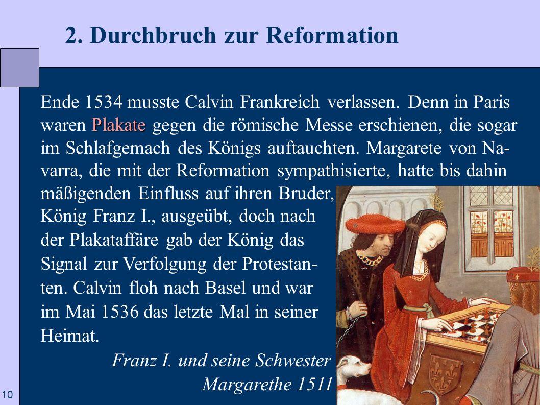 10 2. Durchbruch zur Reformation Plakate Ende 1534 musste Calvin Frankreich verlassen. Denn in Paris waren Plakate gegen die römische Messe erschienen