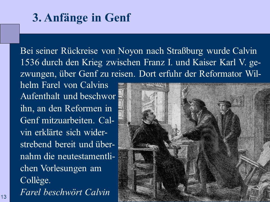 13 3. Anfänge in Genf Bei seiner Rückreise von Noyon nach Straßburg wurde Calvin 1536 durch den Krieg zwischen Franz I. und Kaiser Karl V. ge- zwungen
