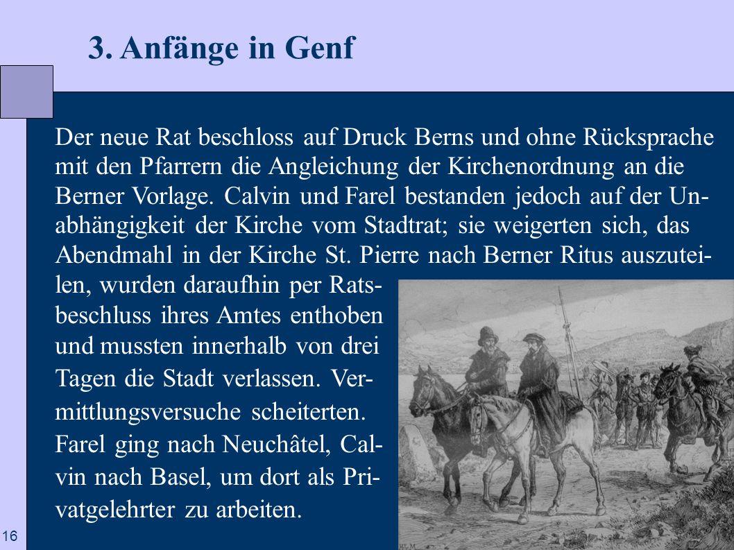 16 3. Anfänge in Genf Der neue Rat beschloss auf Druck Berns und ohne Rücksprache mit den Pfarrern die Angleichung der Kirchenordnung an die Berner Vo