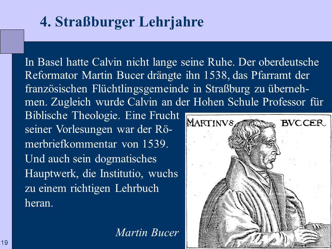 19 4. Straßburger Lehrjahre In Basel hatte Calvin nicht lange seine Ruhe. Der oberdeutsche Reformator Martin Bucer drängte ihn 1538, das Pfarramt der