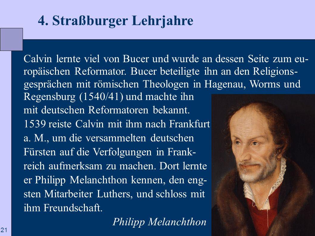 21 4. Straßburger Lehrjahre Calvin lernte viel von Bucer und wurde an dessen Seite zum eu- ropäischen Reformator. Bucer beteiligte ihn an den Religion
