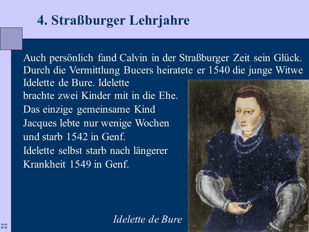 22 4. Straßburger Lehrjahre Auch persönlich fand Calvin in der Straßburger Zeit sein Glück. Durch die Vermittlung Bucers heiratete er 1540 die junge W