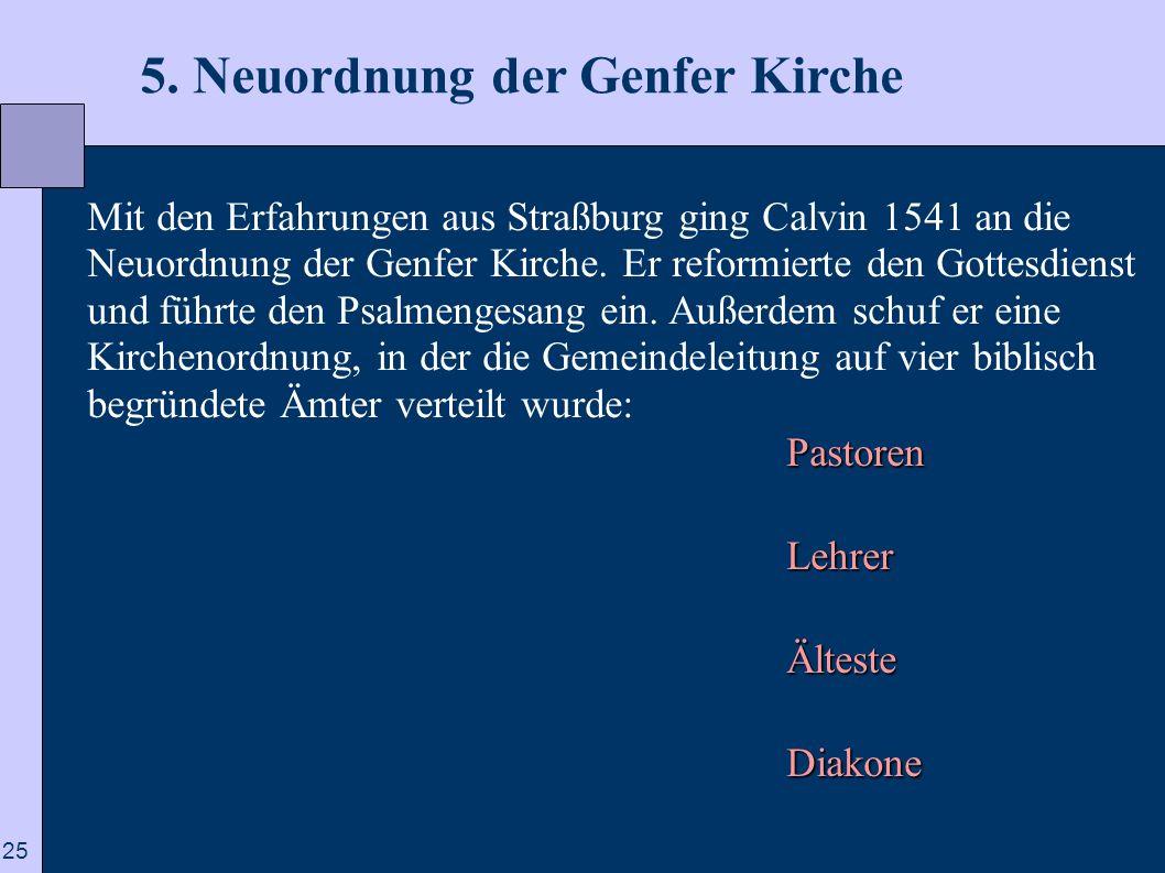 25 5. Neuordnung der Genfer Kirche Mit den Erfahrungen aus Straßburg ging Calvin 1541 an die Neuordnung der Genfer Kirche. Er reformierte den Gottesdi