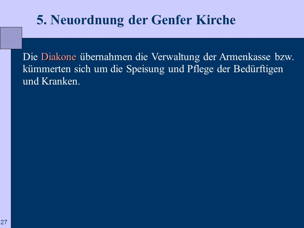 27 5. Neuordnung der Genfer Kirche Diakone Die Diakone übernahmen die Verwaltung der Armenkasse bzw. kümmerten sich um die Speisung und Pflege der Bed