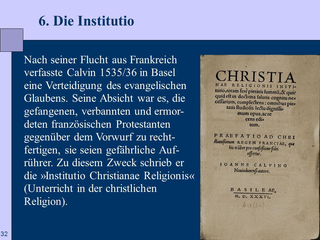 32 6. Die Institutio Nach seiner Flucht aus Frankreich verfasste Calvin 1535/36 in Basel eine Verteidigung des evangelischen Glaubens. Seine Absicht w