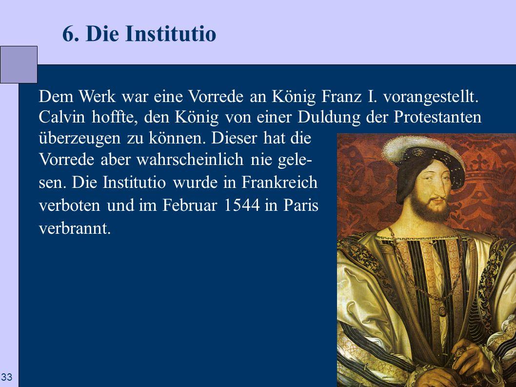33 6. Die Institutio Dem Werk war eine Vorrede an König Franz I. vorangestellt. Calvin hoffte, den König von einer Duldung der Protestanten überzeugen