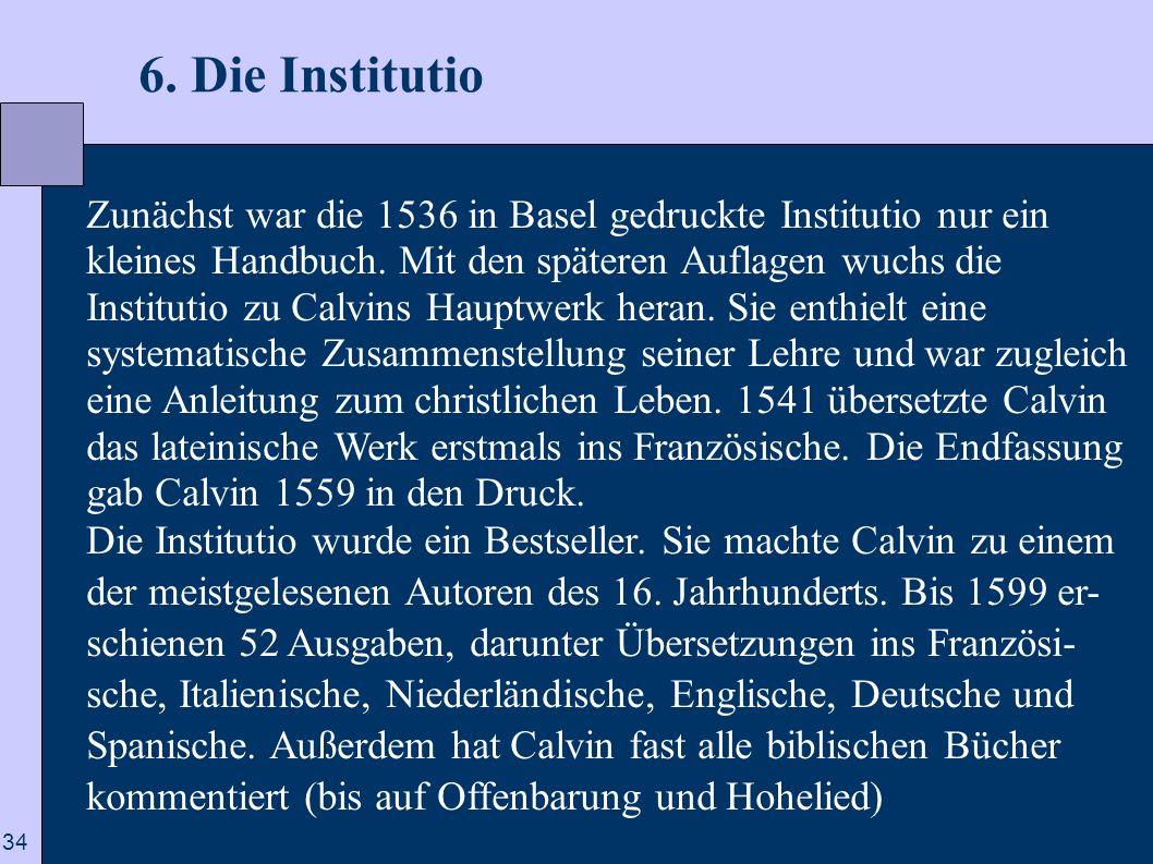 34 6. Die Institutio Zunächst war die 1536 in Basel gedruckte Institutio nur ein kleines Handbuch. Mit den späteren Auflagen wuchs die Institutio zu C