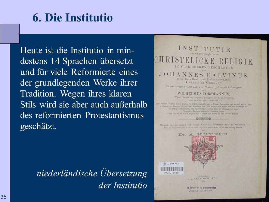 35 6. Die Institutio Heute ist die Institutio in min- destens 14 Sprachen übersetzt und für viele Reformierte eines der grundlegenden Werke ihrer Trad