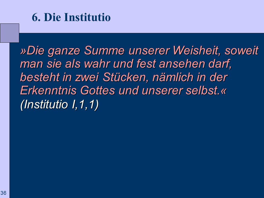 36 6. Die Institutio »Die ganze Summe unserer Weisheit, soweit man sie als wahr und fest ansehen darf, besteht in zwei Stücken, nämlich in der Erkennt