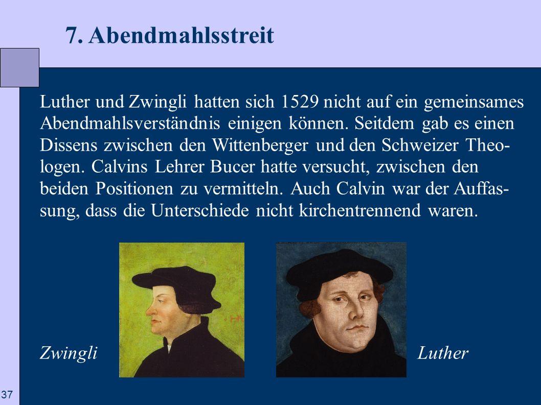 37 7. Abendmahlsstreit Luther und Zwingli hatten sich 1529 nicht auf ein gemeinsames Abendmahlsverständnis einigen können. Seitdem gab es einen Dissen