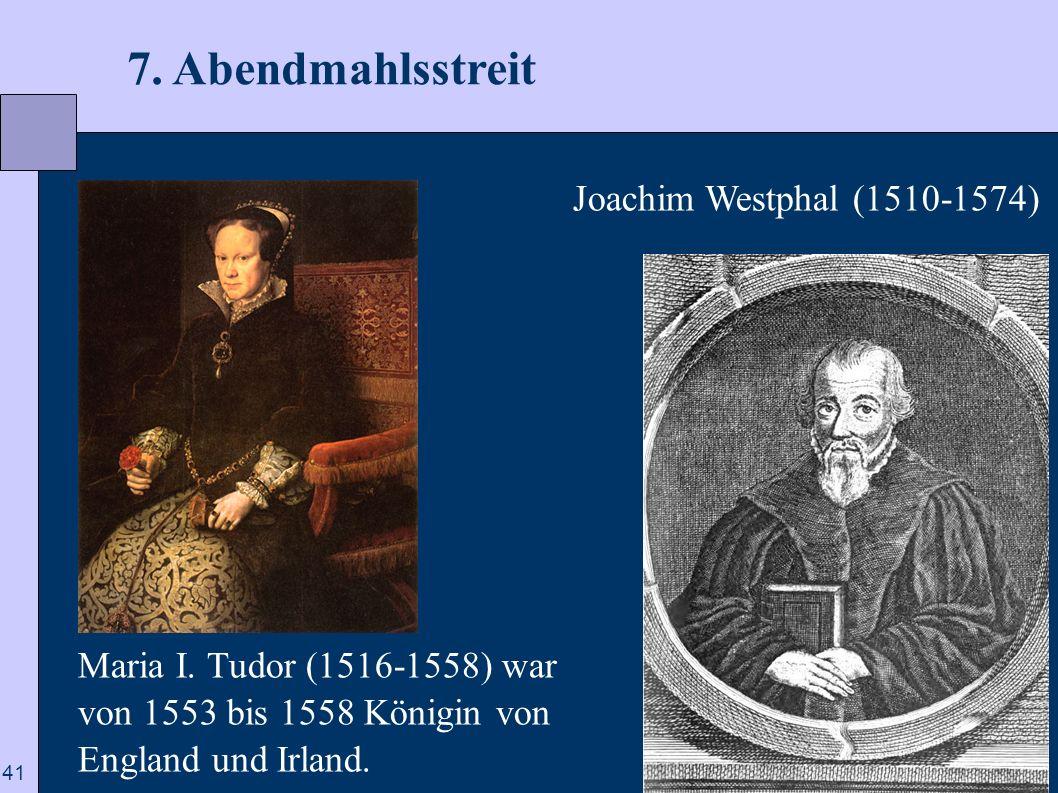 41 7. Abendmahlsstreit Joachim Westphal (1510-1574) Maria I. Tudor (1516-1558) war von 1553 bis 1558 Königin von England und Irland.