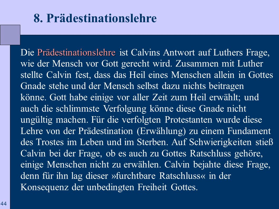 44 8. Prädestinationslehre Prädestinationslehre Die Prädestinationslehre ist Calvins Antwort auf Luthers Frage, wie der Mensch vor Gott gerecht wird.