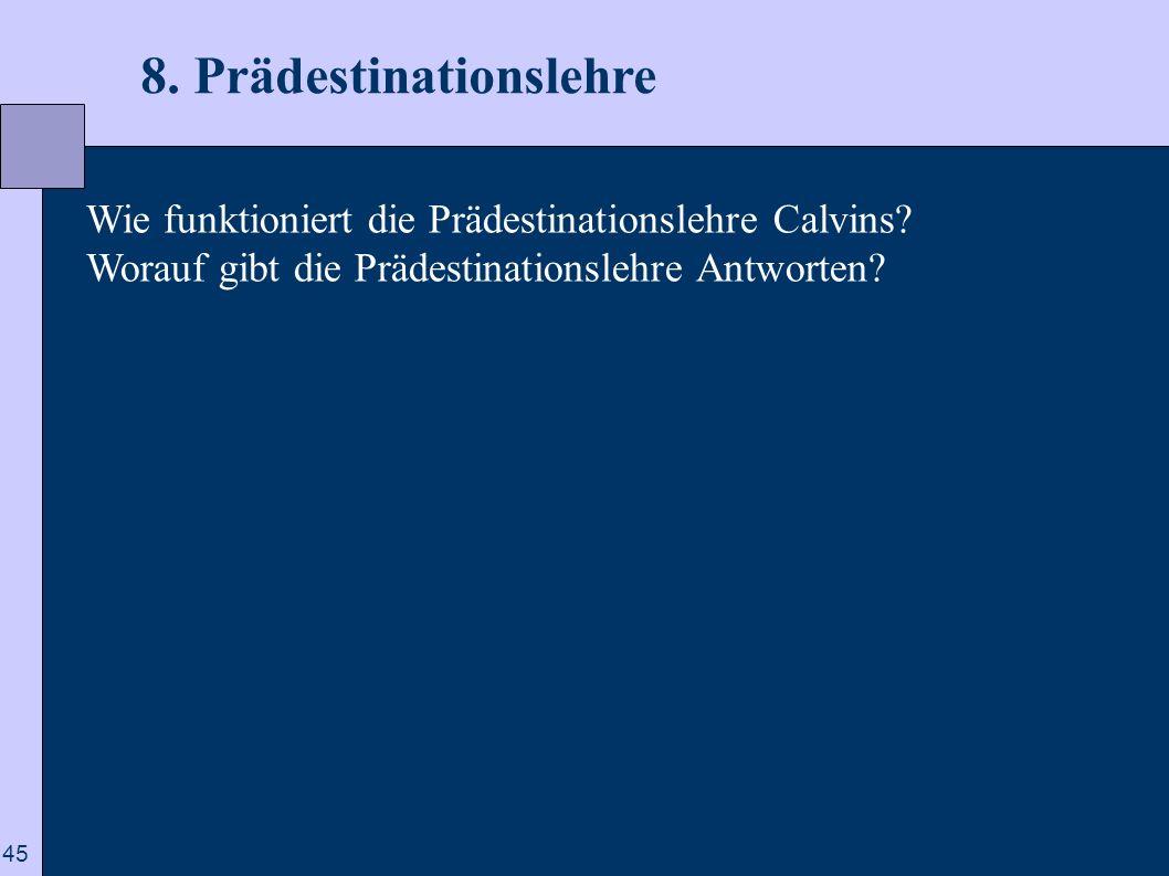 45 8. Prädestinationslehre Wie funktioniert die Prädestinationslehre Calvins? Worauf gibt die Prädestinationslehre Antworten?