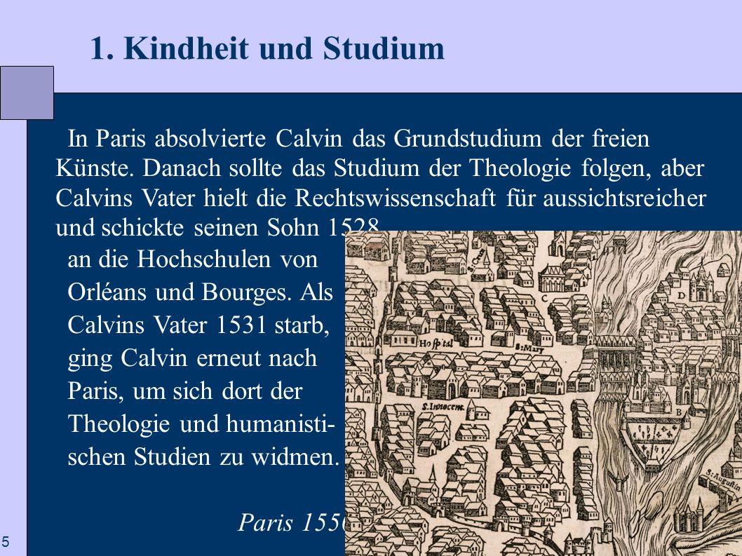 5 1. Kindheit und Studium In Paris absolvierte Calvin das Grundstudium der freien Künste. Danach sollte das Studium der Theologie folgen, aber Calvins